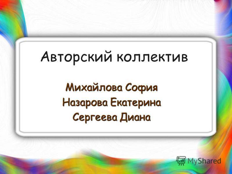 Авторский коллектив Михайлова София Назарова Екатерина Сергеева Диана