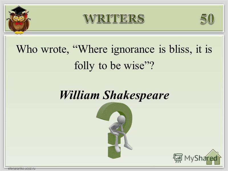 William Shakespeare Who wrote, Where ignorance is bliss, it is folly to be wise?