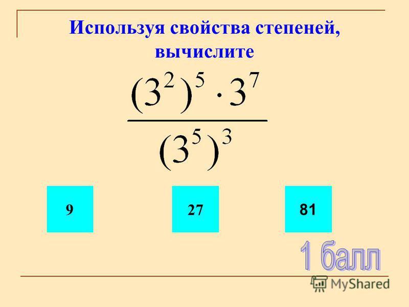Используя свойства степеней, вычислите 927 81