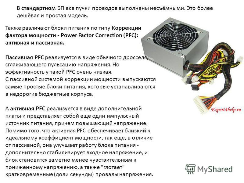 В стандартном БП все пучки проводов выполнены несъёмными. Это более дешёвая и простая модель. Также различают блоки питания по типу Коррекции фактора мощности - Power Factor Correction (PFC): активная и пассивная. Пассивная PFC реализуется в виде обы