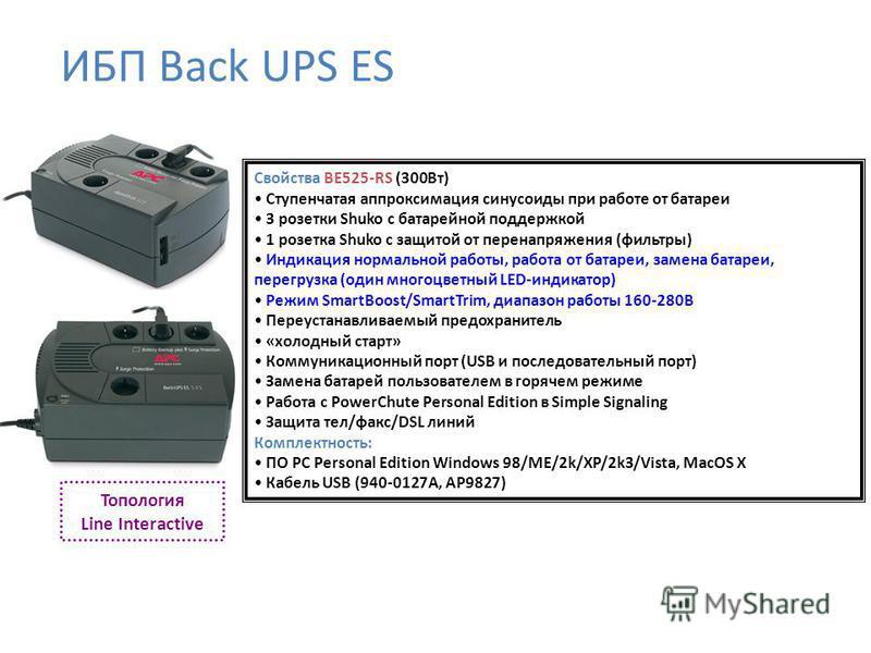 Топология Line Interactive Свойства BE525-RS (300Вт) Ступенчатая аппроксимация синусоиды при работе от батареи 3 розетки Shuko с батарейной поддержкой 1 розетка Shuko с защитой от перенапряжения (фильтры) Индикация нормальной работы, работа от батаре