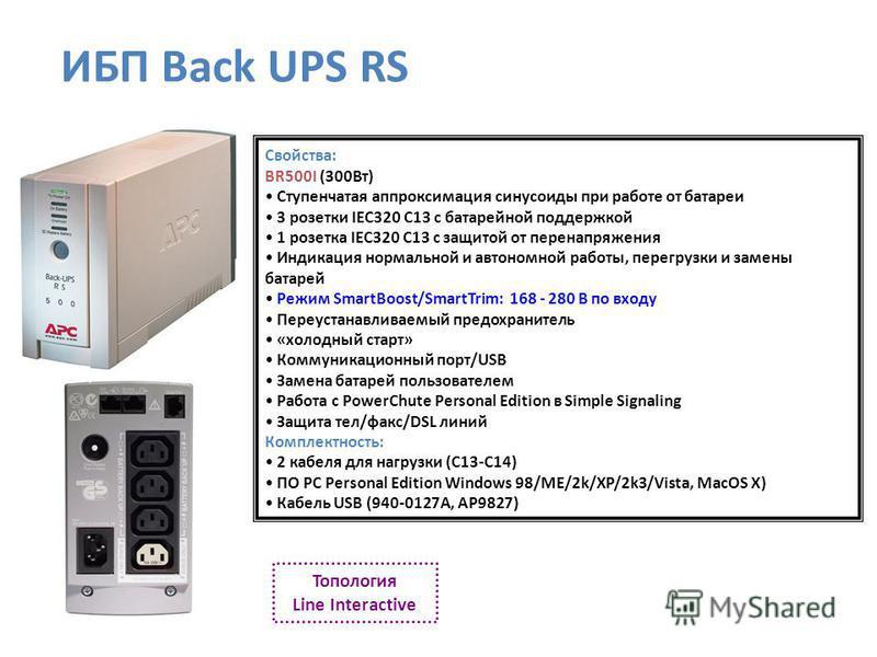 Свойства: BR500I (300Вт) Ступенчатая аппроксимация синусоиды при работе от батареи 3 розетки IEC320 C13 с батарейной поддержкой 1 розетка IEC320 C13 с защитой от перенапряжения Индикация нормальной и автономной работы, перегрузки и замены батарей Реж