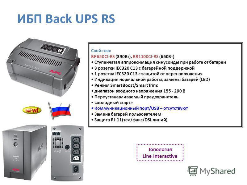Свойства: BR650CI-RS (390Вт), BR1100CI-RS (660Вт) Ступенчатая аппроксимация синусоиды при работе от батареи 3 розетки IEC320 C13 с батарейной поддержкой 1 розетка IEC320 C13 с защитой от перенапряжения Индикация нормальной работы, замены батарей (LED