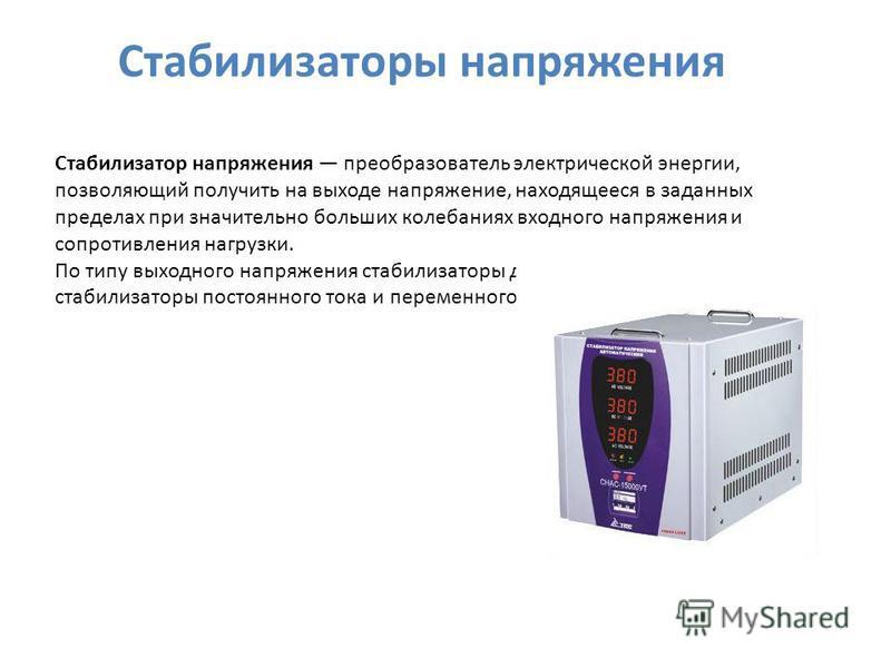 Стабилизатор напряжения преобразователь электрической энергии, позволяющий получить на выходе напряжение, находящееся в заданных пределах при значительно больших колебаниях входного напряжения и сопротивления нагрузки. По типу выходного напряжения ст
