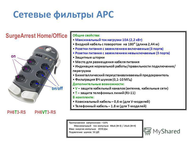 SurgeArrest Home/Office PH6VT3-RS PH6T3-RS Пропускаемое напряжение: <10% Максимальный ток импульса: 48 кА (Ф-З) / 26 кA (Ф-Н) Макс энергия импульса: 2030 Дж Подавление шумов: 50 Дб Общие свойства: Максимальный ток нагрузки 10А (2,2 к Вт) Входной кабе