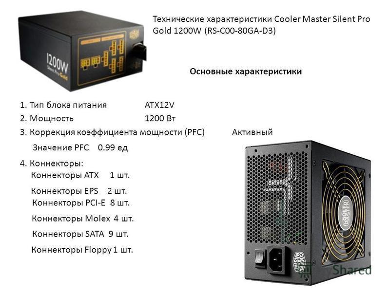 Технические характеристики Cooler Master Silent Pro Gold 1200W (RS-C00-80GA-D3) Основные характеристики 1. Тип блока питания ATX12V 2. Мощность 1200 Вт 3. Коррекция коэффициента мощности (PFC) Активный Значение PFC 0.99 ед 4. Коннекторы: Коннекторы A