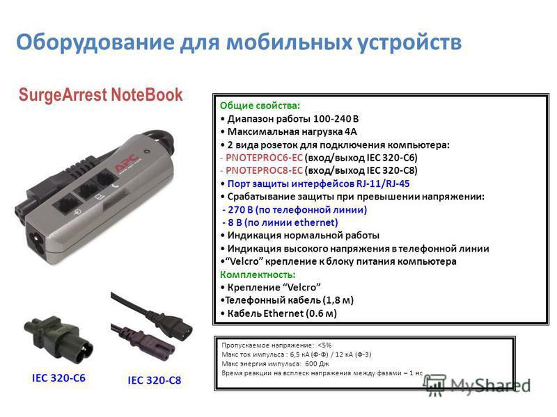 Общие свойства: Диапазон работы 100-240 В Максимальная нагрузка 4А 2 вида розеток для подключения компьютера: - PNOTEPROC6-EC (вход/выход IEC 320-C6) - PNOTEPROC8-EC (вход/выход IEC 320-C8) Порт защиты интерфейсов RJ-11/RJ-45 Срабатывание защиты при