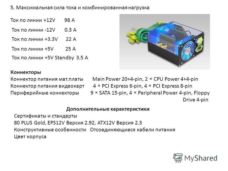 5. Максимальная сила тока и комбинированная нагрузка Ток по линии +12V 98 А Ток по линии -12V 0.3 А Ток по линии +3.3V 22 А Ток по линии +5V 25 А Ток по линии +5V Standby 3.5 А Коннекторы Коннектор питания мат.платы Main Power 20+4-pin, 2 × CPU Power