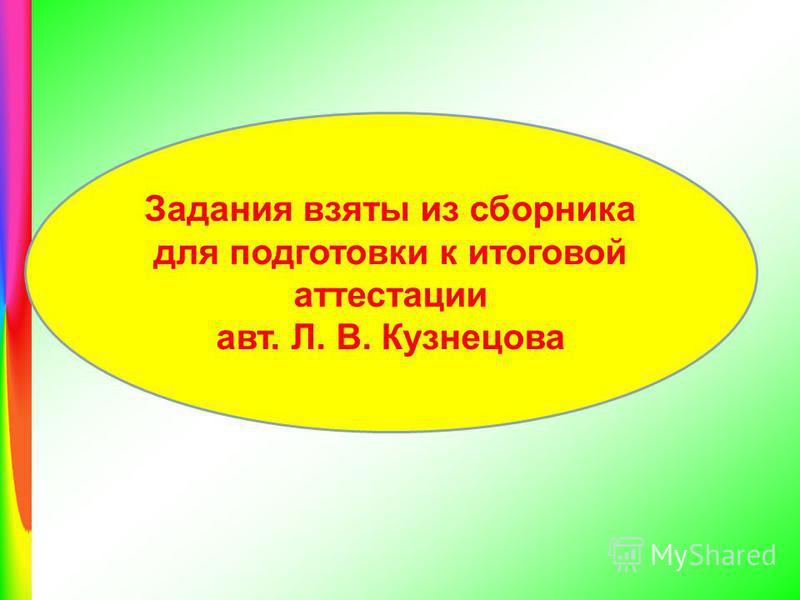 Задания взяты из сборника для подготовки к итоговой аттестации авт. Л. В. Кузнецова