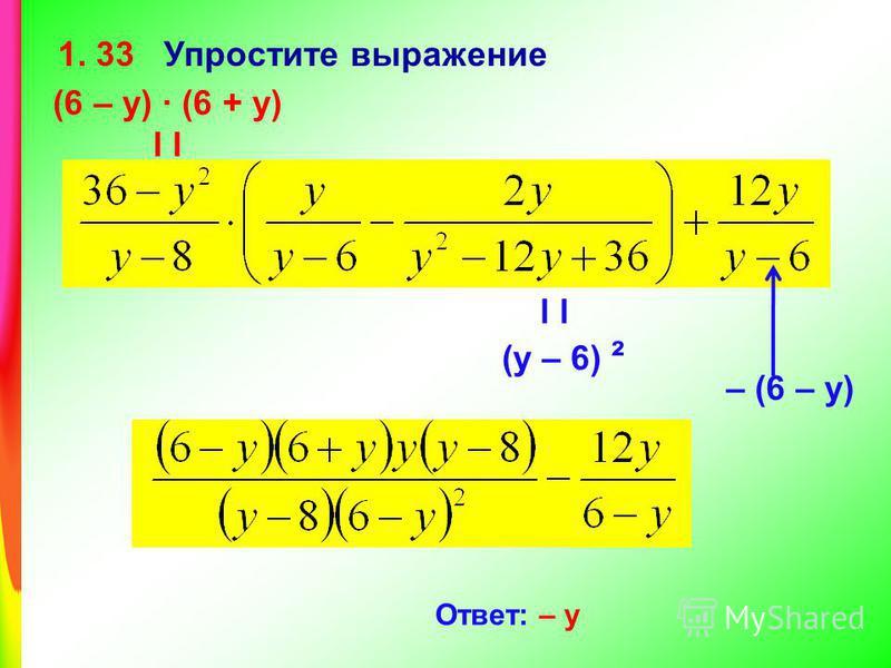 1. 33 Упростите выражение (6 – у) (6 + у) l l l (у – 6) ² Ответ: – у – (6 – у)