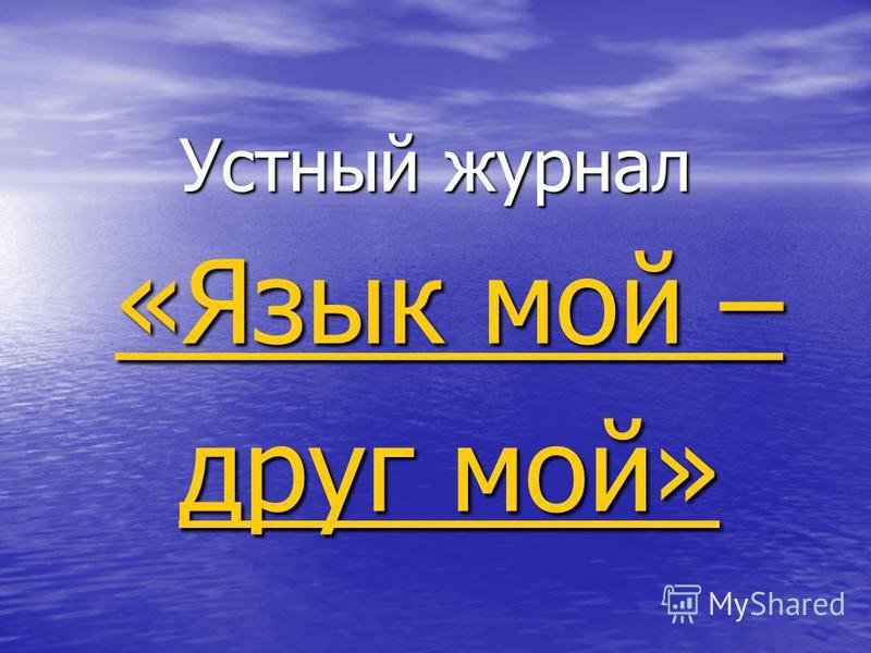 Устный журнал «Язык мой – «Язык мой – друг мой» друг мой»