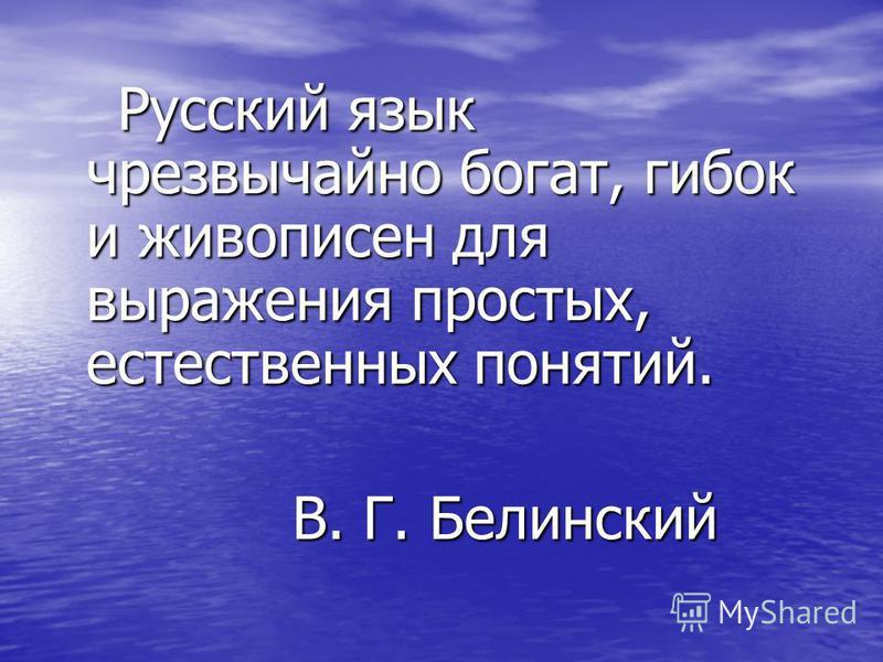 Русский язык чрезвычайно богат, гибок и живописен для выражения простых, естественных понятий. Русский язык чрезвычайно богат, гибок и живописен для выражения простых, естественных понятий. В. Г. Белинский В. Г. Белинский