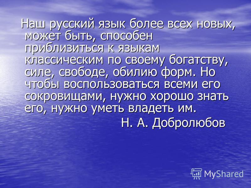Наш русский язык более всех новых, может быть, способен приблизиться к языкам классическим по своему богатству, силе, свободе, обилию форм. Но чтобы воспользоваться всеми его сокровищами, нужно хорошо знать его, нужно уметь владеть им. Наш русский яз
