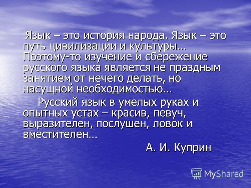 Язык – это история народа. Язык – это путь цивилизации и культуры… Поэтому-то изучение и сбережение русского языка является не праздным занятием от нечего делать, но насущной необходимостью… Язык – это история народа. Язык – это путь цивилизации и ку