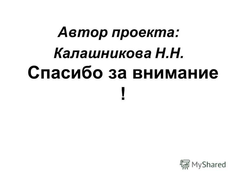 Автор проекта: Калашникова Н.Н. Спасибо за внимание !
