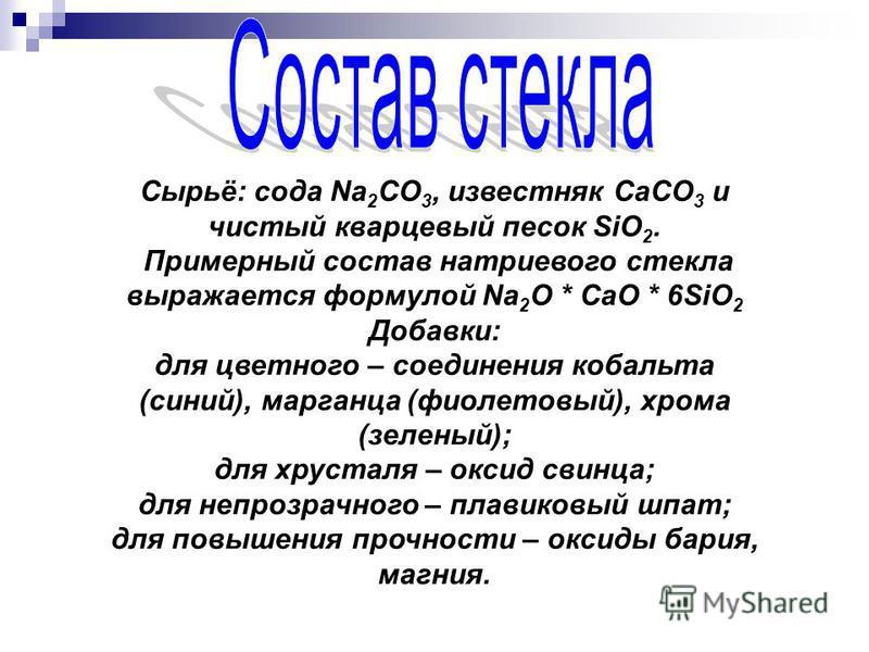 Сырьё: сода Na 2 CO 3, известняк CaCO 3 и чистый кварцевый песок SiO 2. Примерный состав натриевого стекла выражается формулой Na 2 O * CaO * 6SiO 2 Добавки: для цветного – соединения кобальта (синий), марганца (фиолетовый), хрома (зеленый); для хрус