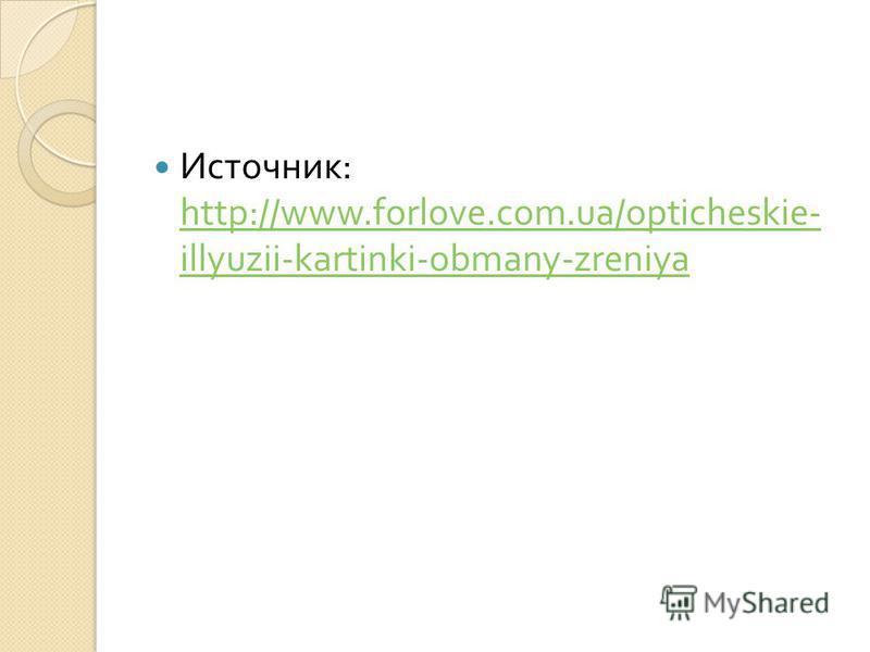 Источник : http://www.forlove.com.ua/opticheskie- illyuzii-kartinki-obmany-zreniya http://www.forlove.com.ua/opticheskie- illyuzii-kartinki-obmany-zreniya