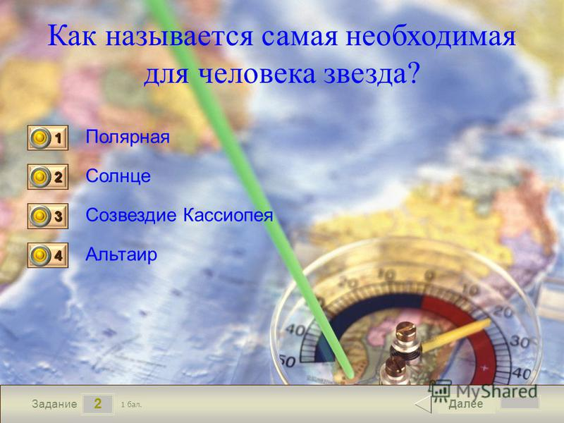 2 Задание Как называется самая необходимая для человека звезда? Полярная Солнце Созвездие Кассиопея Альтаир Далее 1 бал. 1111 0 2222 0 3333 0 4444 0