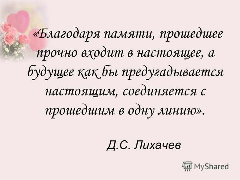 Д.С. Лихачев «Благодаря памяти, прошедшее прочно входит в настоящее, а будущее как бы предугадывается настоящим, соединяется с прошедшим в одну линию».