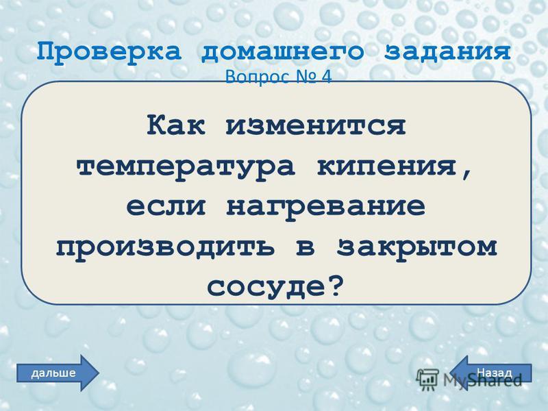 Проверка домашнего задания Вопрос 4 Как изменится температура кипения, если нагревание производить в закрытом сосуде? Назаддальше