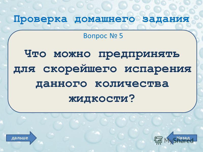 Проверка домашнего задания Вопрос 5 Что можно предпринять для скорейшего испарения данного количества жидкости? Назаддальше