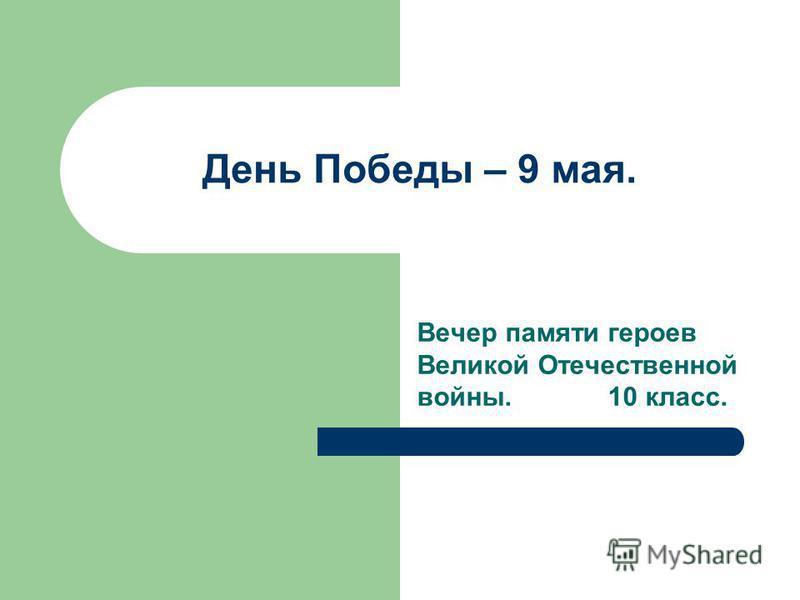 День Победы – 9 мая. Вечер памяти героев Великой Отечественной войны. 10 класс.