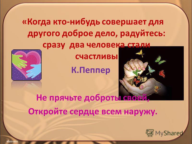 «Когда кто-нибудь совершает для другого доброе дело, радуйтесь: сразу два человека стали счастливы К.Пеппер Не прячьте доброты своей, Откройте сердце всем наружу.