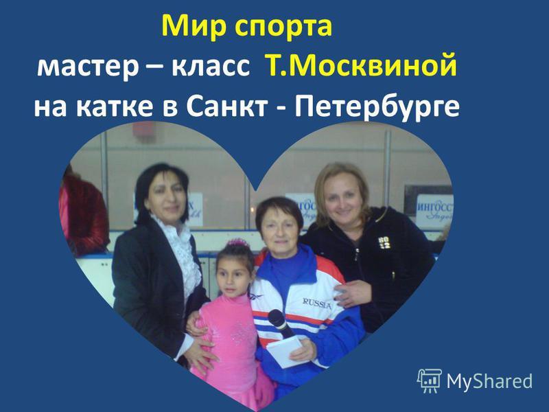 Мир спорта мастер – класс Т.Москвиной на катке в Санкт - Петербурге