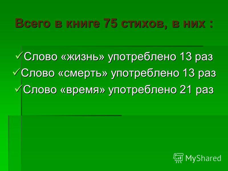 Всего в книге 75 стихов, в них : Слово «жизнь» употреблено 13 раз Слово «жизнь» употреблено 13 раз Слово «смерть» употреблено 13 раз Слово «смерть» употреблено 13 раз Слово «время» употреблено 21 раз Слово «время» употреблено 21 раз
