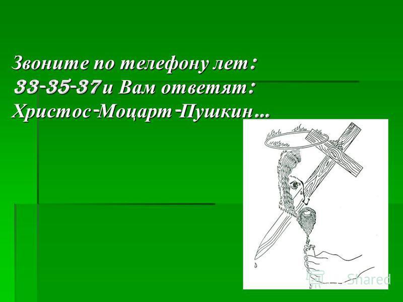 Звоните по телефону лет: 33-35-37 и Вам ответят: Христос-Моцарт-Пушкин…