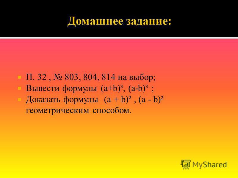П. 32, 803, 804, 814 на выбор; Вывести формулы (a+b)³, (a-b)³ ; Доказать формулы (a + b)², (a - b)² геометрическим способом.