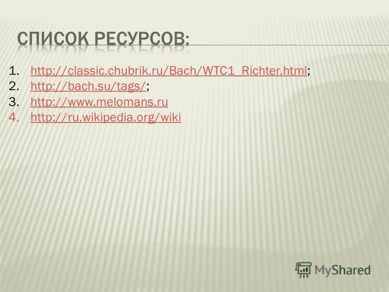 1.http://classic.chubrik.ru/Bach/WTC1_Richter.html;http://classic.chubrik.ru/Bach/WTC1_Richter.html 2.http://bach.su/tags/;http://bach.su/tags/ 3.http://www.melomans.ruhttp://www.melomans.ru 4.http://ru.wikipedia.org/wikihttp://ru.wikipedia.org/wiki