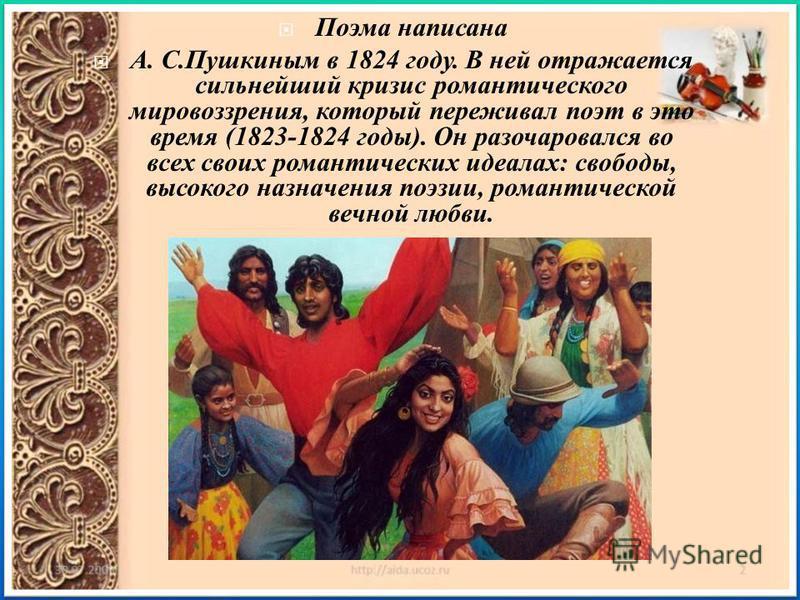 Поэма написана А. С. Пушкиным в 1824 году. В ней отражается сильнейший кризис романтического мировоззрения, который переживал поэт в это время (1823-1824 годы ). Он разочаровался во всех своих романтических идеалах : свободы, высокого назначения поэз
