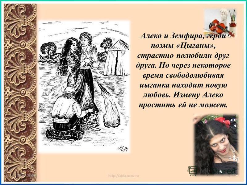 Алеко и Земфира, герои поэмы « Цыганы », страстно полюбили друг друга. Но через некоторое время свободолюбивая цыганка находит новую любовь. Измену Алеко простить ей не может.