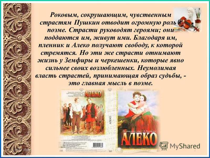 Роковым, сокрушающим, чувственным страстям Пушкин отводит огромную роль в поэме. Страсти руководят героями ; они поддаются им, живут ими. Благодаря им, пленник и Алеко получают свободу, к которой стремятся. Но эти же страсти отнимают жизнь у Земфиры