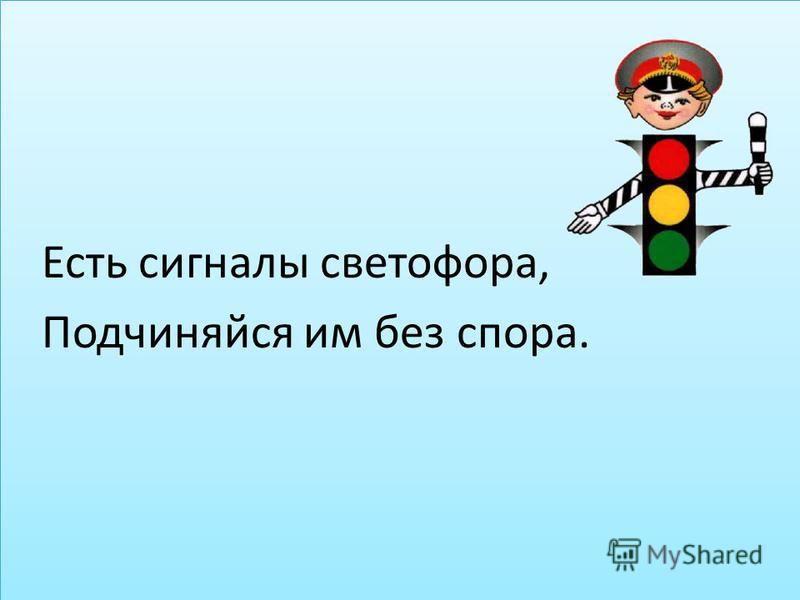 Есть сигналы светофора, Подчиняйся им без спора. Есть сигналы светофора, Подчиняйся им без спора.