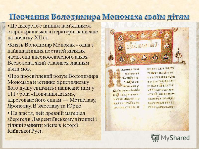 Це джерело є цінним пам'ятником староукраїнської літератури, написане на початку XII ст. Князь Володимир Мономах - одна з найвидатніших постатей княжих часів, син високоосвіченого князя Всеволода, який славився знанням п'яти мов. Про просвітлений роз