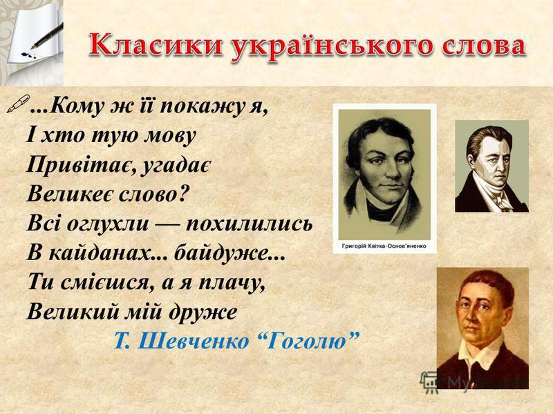 ...Кому ж її покажу я, І хто тую мову Привітає, угадає Великеє слово? Всі оглухли похилились В кайданах... байдуже... Ти смієшся, а я плачу, Великий мій друже Т. Шевченко Гоголю
