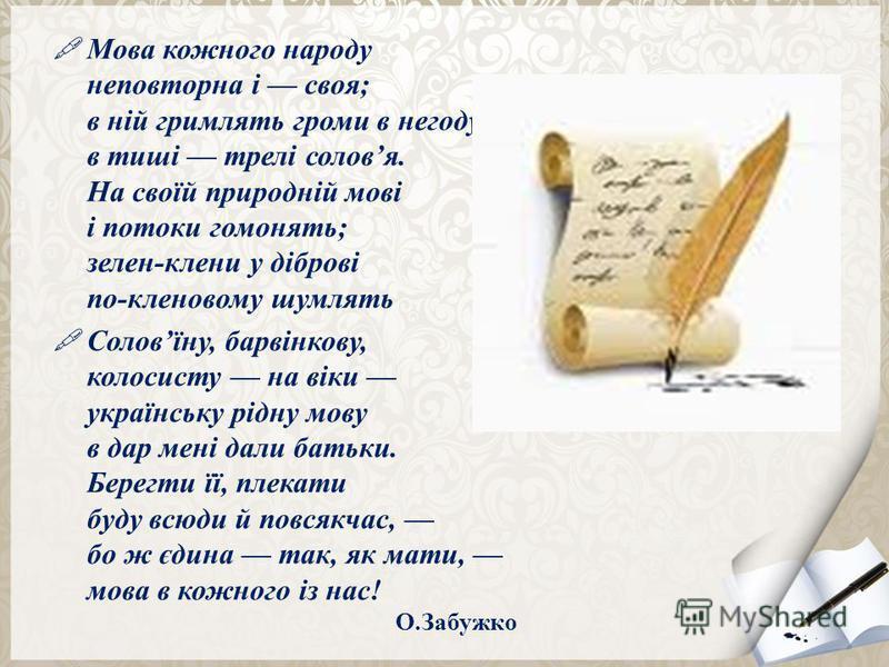 Мова кожного народу неповторна і своя; в ній гримлять громи в негоду, в тиші трелі соловя. На своїй природній мові і потоки гомонять; зелен-клени у діброві по-кленовому шумлять Соловїну, барвінкову, колосисту на віки українську рідну мову в дар мені