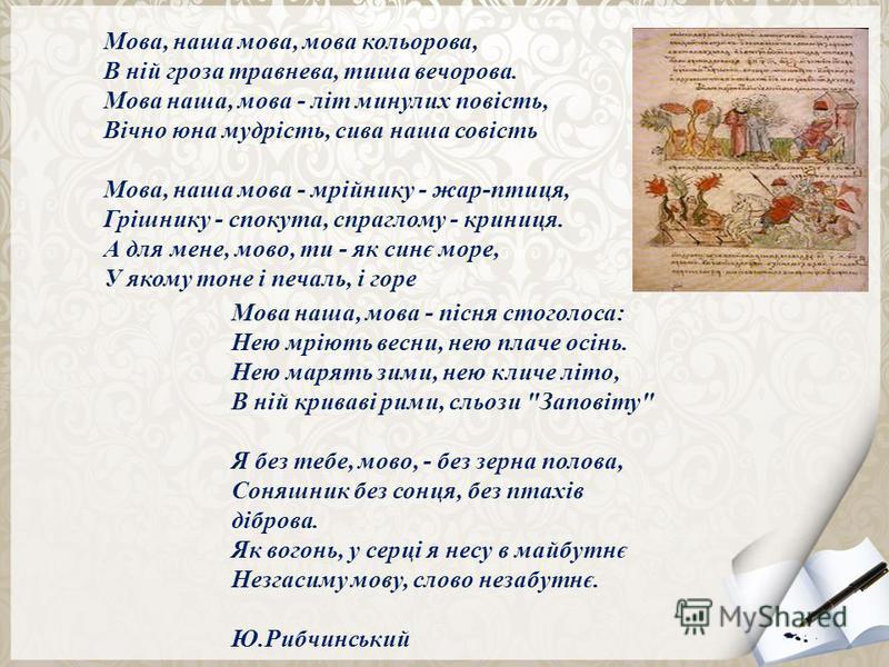 Мова, наша мова, мова кольорова, В ній гроза травнева, тиша вечорова. Мова наша, мова - літ минулих повість, Вічно юна мудрість, сива наша совість Мова, наша мова - мрійнику - жар-птиця, Грішнику - спокута, спраглому - криниця. А для мене, мово, ти -
