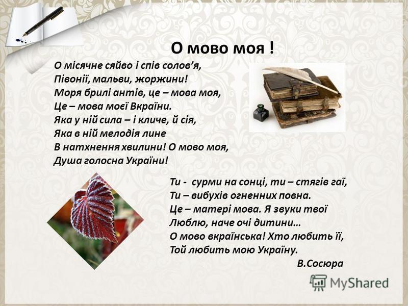 О мово моя ! О місячне сяйво і спів соловя, Півонії, мальви, жоржини! Моря брилі антів, це – мова моя, Це – мова моєї Вкраїни. Яка у ній сила – і кличе, й сія, Яка в ній мелодія лине В натхнення хвилини! О мово моя, Душа голосна України! Ти - сурми н