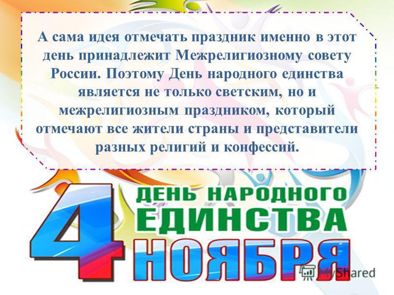 А сама идея отмечать праздник именно в этот день принадлежит Межрелигиозному совету России. Поэтому День народного единства является не только светским, но и межрелигиозным праздником, который отмечают все жители страны и представители разных религий