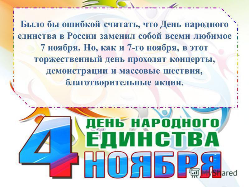 Было бы ошибкой считать, что День народного единства в России заменил собой всеми любимое 7 ноября. Но, как и 7-го ноября, в этот торжественный день проходят концерты, демонстрации и массовые шествия, благотворительные акции.