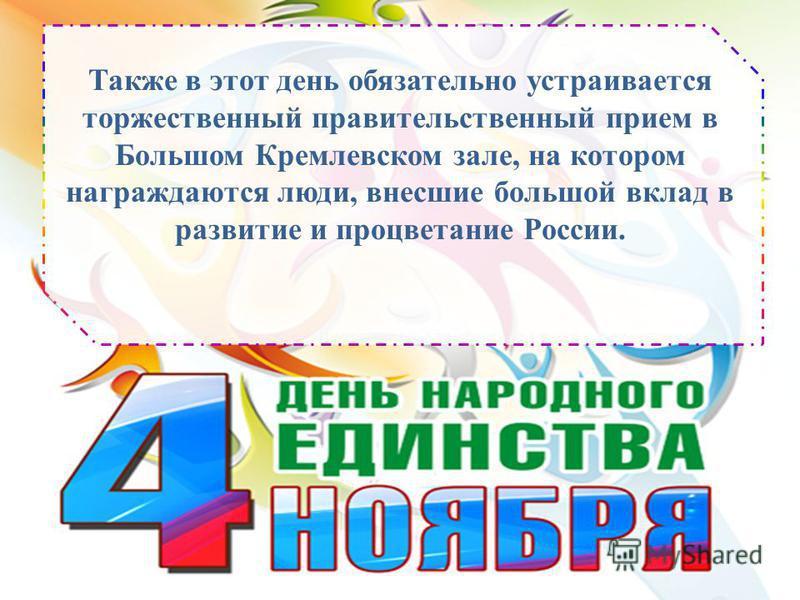 Также в этот день обязательно устраивается торжественный правительственный прием в Большом Кремлевском зале, на котором награждаются люди, внесшие большой вклад в развитие и процветание России.