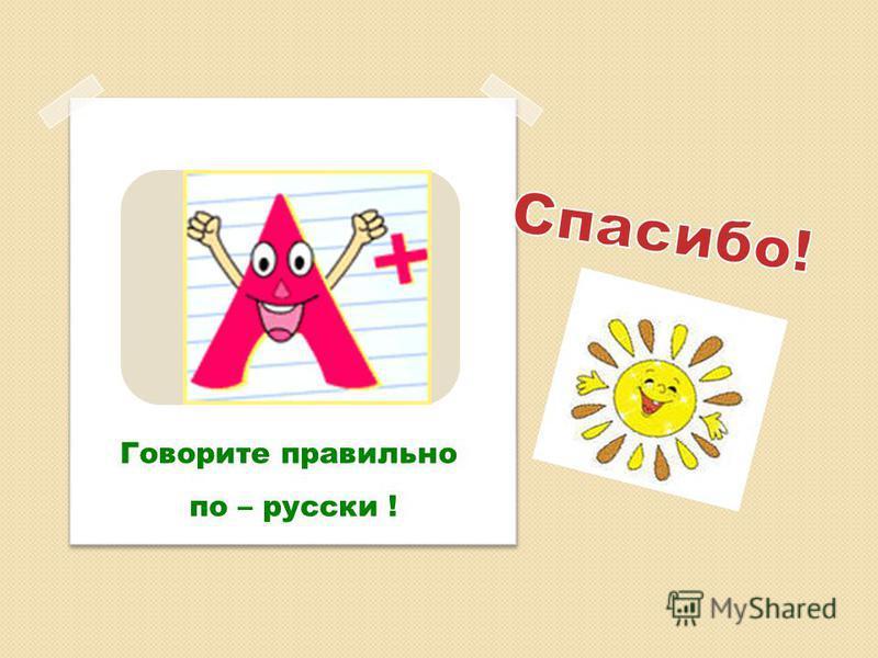 Говорите правильно по – русски !