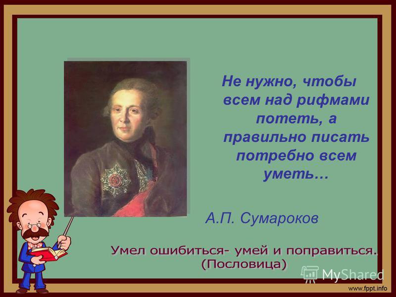 Не нужно, чтобы всем над рифмами потеть, а правильно писать потребно всем уметь… А.П. Сумароков