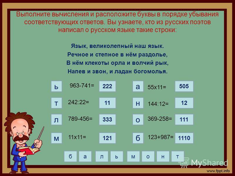 Выполните вычисления и расположите буквы в порядке убывания соответствующих ответов. Вы узнаете, кто из русских поэтов написал о русском языке такие строки: Язык, великолепный наш язык. Речное и степное в нём раздолье, В нём клекоты орла и волчий рык
