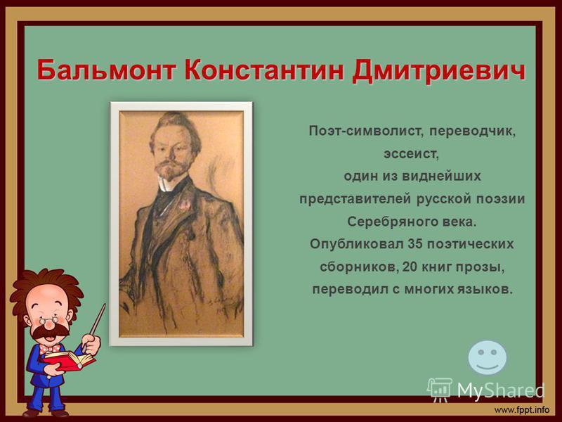Бальмонт Константин Дмитриевич Поэт-символист, переводчик, эссеист, один из виднейших представителей русской поэзии Серебряного века. Опубликовал 35 поэтических сборников, 20 книг прозы, переводил с многих языков.