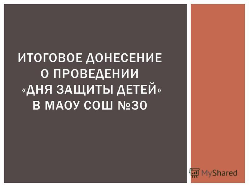 ИТОГОВОЕ ДОНЕСЕНИЕ О ПРОВЕДЕНИИ «ДНЯ ЗАЩИТЫ ДЕТЕЙ» В МАОУ СОШ 30