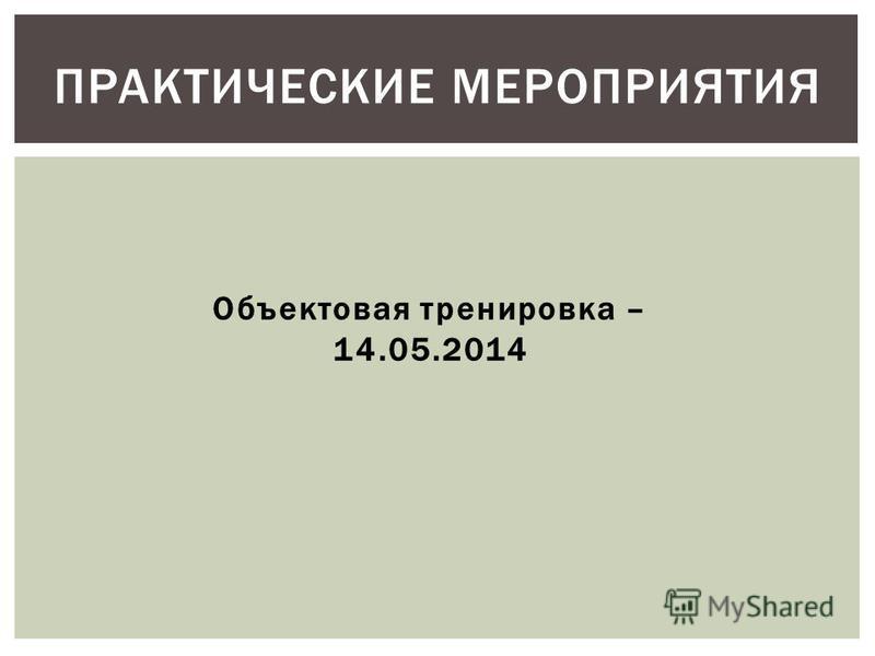 ПРАКТИЧЕСКИЕ МЕРОПРИЯТИЯ Объектовая тренировка – 14.05.2014